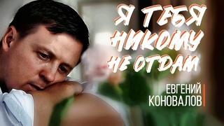 Я тебя никому не отдам - (ПЕСНЯ О ЛЮБВИ) - Евгений КОНОВАЛОВ