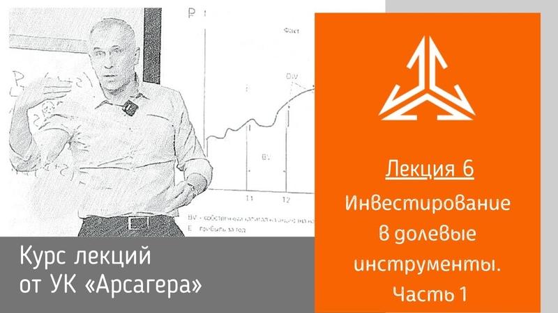NEW. Курс лекций от УК «Арсагера». Лекция 6. Инвестирование в долевые инструменты. Часть 1.