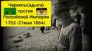 ЧЕРКЕСЫ в Русско-Кавказской войне 1763-21мая 1864 г. ЧЕРКЕСИЯ.