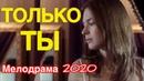 Сильный фильм о любви растрогает вас - ТОЛЬКО ТЫ / Русские мелодрамы 2020 новинки
