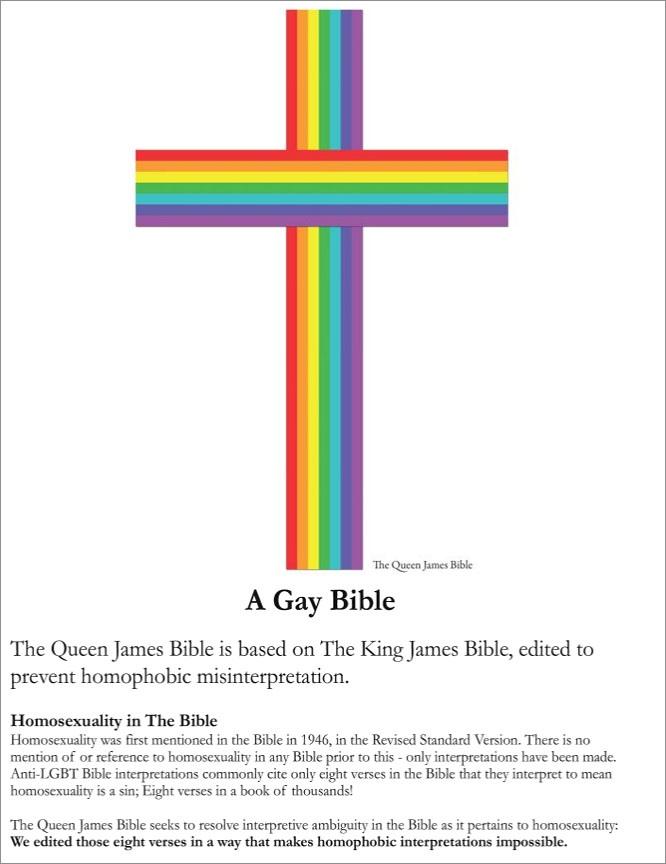 «Библия королевы Иакова основана на Библии короля Иакова, отредактированной для предотвращения неверного гомофобного истолкования. Гомосексуализм впервые упоминается в Библии в 1946 году в пересмотренной стандартной версии. До этого нет никаких упоминаний или отсылок к гомосексуализму ни в одной Библии — только интерпретации. Анти-ЛГБТ интерпреретации Библии обычно ссылаются на 8 стихов в Библии, которые истолковываются так, что гомосексуализм является грехом. Библия королевы Иакова стремится преодолеть неоднозначность библейских толкований относительно гомосексуализма: мы отредактировали эти восемь стихов, сделав гомофобные толкования невозможными».