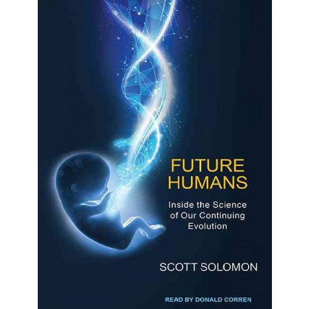Future Humans: Inside the Science of Our Continuing Evolution - Scott Solomon