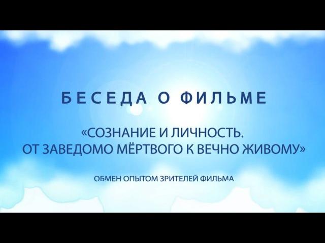 Беседа о фильме Сознание и Личность От заведомо мёртвого к Вечно Живому