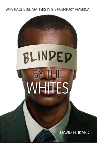 Blinded by the Whites Why Race Still Matters in 21st-Century America