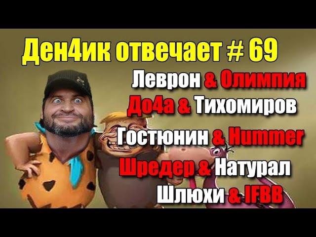 Ден4ик Отвечает №69: Леврон, До4а и Тихомиров, Гостюнин и Хаммер, шлюхи и IFBB, Шреде...