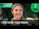 ▶️ Гюльчатай. Ради любви 2 серия - Мелодрама Фильмы и сериалы - Русские мелодрамы
