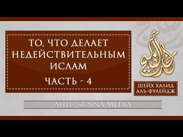 Шейх Халид Аль Фулейдж То что делает Ислам недействительным 4 7