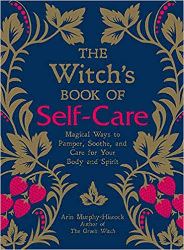 The Witch's Book of Self-Care Magical Ways to Pamper, Soothe, and Care for Your Body and Spirit