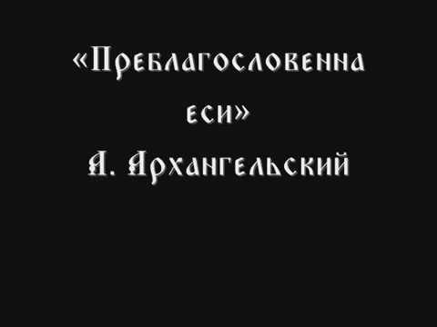 Преблагословенна еси А. Архангельский