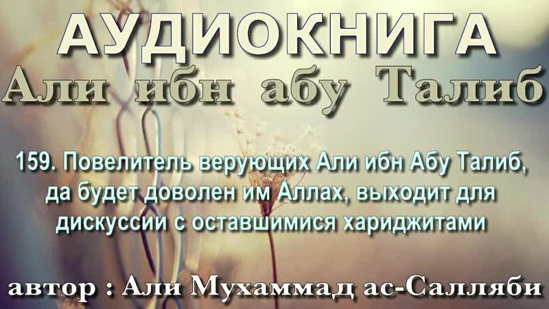 159. Повелитель верующих Али ибн Абу Талиб, да будет доволен им Аллах, выходит для дискуссии с оставшимися хариджитами