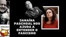 JANAÍNA PASCHOAL NOS AJUDA A ENTENDER O FASCISMO