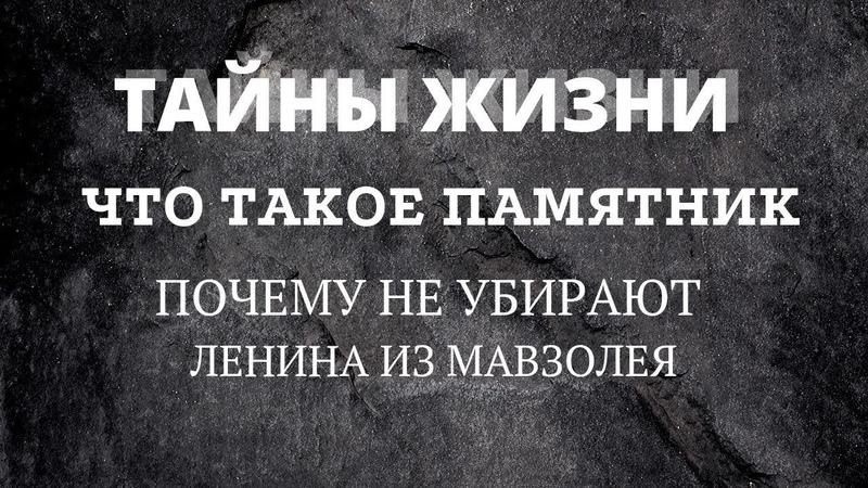 Тайны жизни. Что такое памятник. Почему не убирают Ленина из мавзолея.