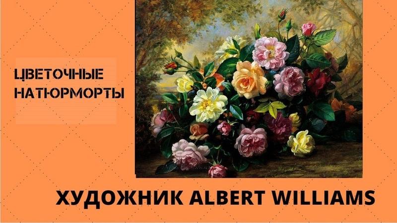 Альберт Вильямс Albert Williams и его цветочные натюрморты