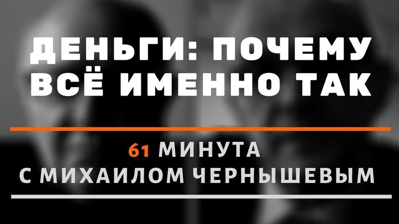Деньги почему всё именно так 61 минута о деньгах и финансовой системе с Михаилом Чернышевым
