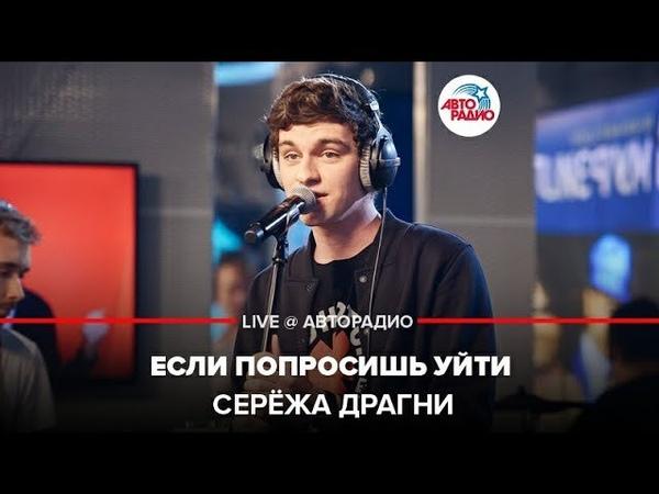 ️ Серёжа Драгни - Если Попросишь Уйти (LIVE @ Авторадио)
