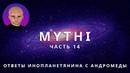 ОТВЕТЫ ПРИШЕЛЬЦА С АНДРОМЕДЫ - ЧАСТЬ 14 ИНОПЛАНЕТЯНИН МИТИ MYTHI