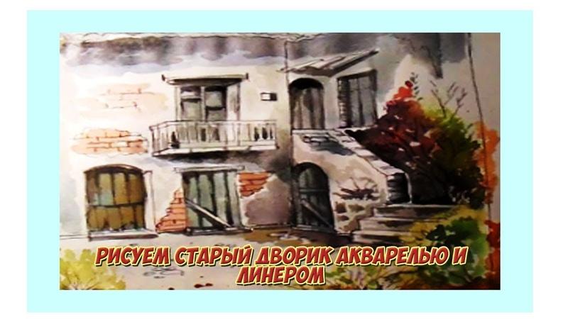 Рисуем старый дворик акварелью и линером Городской скетч