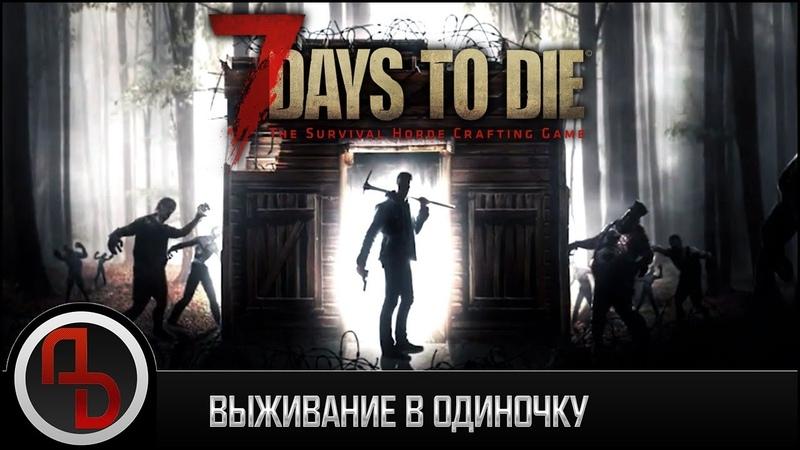 7 Days to Die ○ Выживание в одиночку ○ Стрим 7
