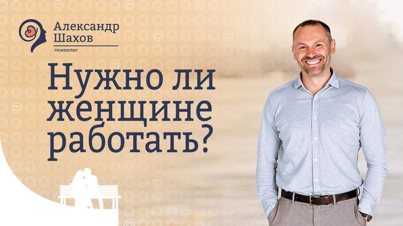 Александр Шахов: нужно ли женщине работать?