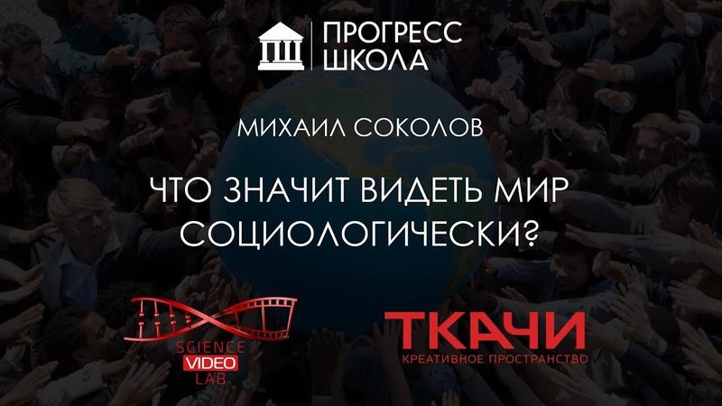 Михаил Соколов — Что значит видеть мир социологически