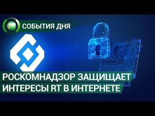 Роскомнадзор защищает интересы RT в Интернете. События дня