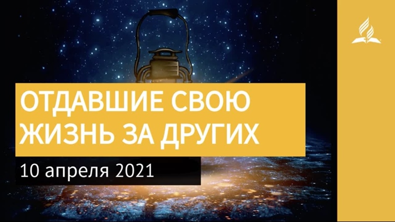 10 апреля 2021 ОТДАВШИЕ СВОЮ ЖИЗНЬ ЗА ДРУГИХ Ты возжигаешь светильник мой Адвентисты
