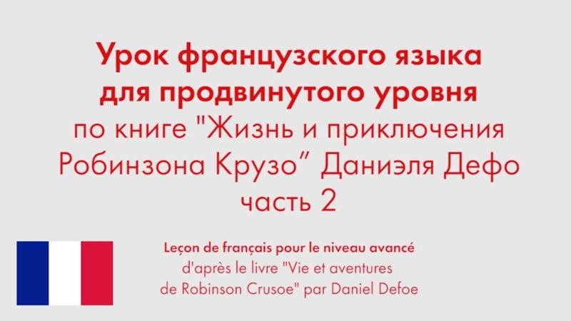 Урок французского языка для продвинутого уровня по книге Жизнь и приключения Робинзона Крузо Даниэля Дефо Часть 2