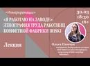Лекция Ольги Пинчук: «Я работаю на заводе»: этнография труда работниц конфетной фабрики