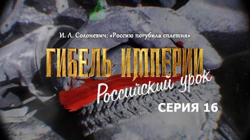 И Л Солоневич Россию погубила сплетня 16 я серия фильма Гибель империи Российский урок