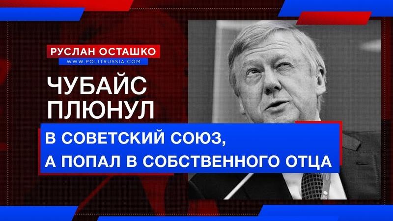 Чубайс плюнул в Советский Союз, а попал в собственного отца (Руслан Осташко)