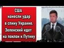 США нанесли удар в спину Украине. Зеленский идет на поклон к Путину