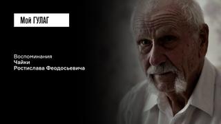 Чайка Р.Ф.: «После лагеря я перестал смотреть людям в глаза» | фильм #219 МОЙ ГУЛАГ